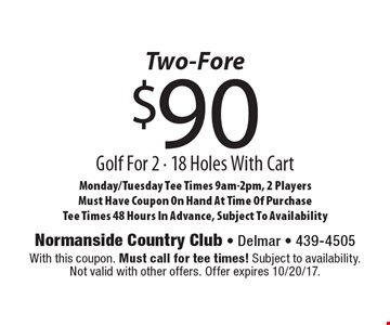 Two-Fore $90 Golf For 2 - 18 Holes With Cart. Monday/Tuesday Tee Times 9am-2pm, 2 Players. Must Have Coupon On Hand At Time Of Purchase Tee Times 48 Hours In Advance, Subject To Availability. With this coupon. Must call for tee times! Subject to availability. Not valid with other offers. Offer expires 10/20/17.