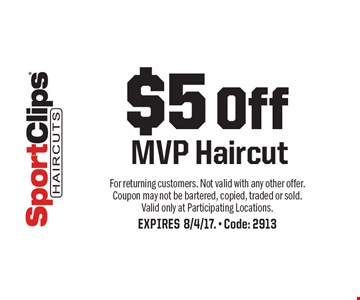 $5 Off MVP Haircut. For returning customers. Not valid with any other offer. Coupon may not be bartered, copied, traded or sold. Valid only at Participating Locations. EXPIRES 8/4/17. - Code: 2913
