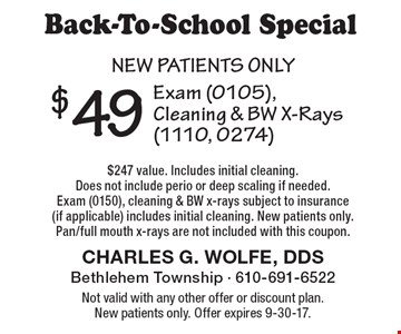 Back-To-School Special$49 Exam (0105), Cleaning & BW X-Rays (1110, 0274) $247 value. Includes initial cleaning. Does not include perio or deep scaling if needed. Exam (0150), cleaning & BW x-rays subject to insurance (if applicable) includes initial cleaning. New patients only. Pan/full mouth x-rays are not included with this coupon.New patients only . Not valid with any other offer or discount plan. New patients only. Offer expires 9-30-17.