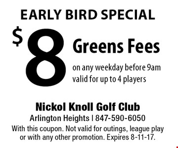 Early Bird Special $8 Greens Feeson any weekday before 9amvalid for up to 4 players. With this coupon. Not valid for outings, league play or with any other promotion. Expires 8-11-17.