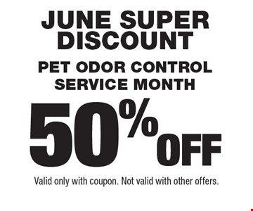 June super discount! 50% off Pet odor control service month. Valid only with coupon. Not valid with other offers.