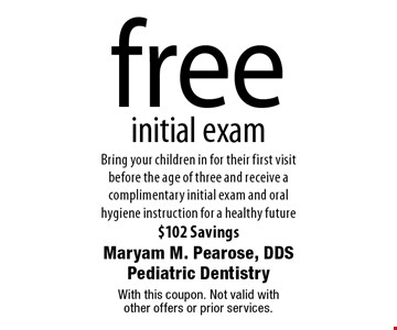 free initial exam Bring your children in for their first visit before the age of three and receive a complimentary initial exam and oral hygiene instruction for a healthy future $102 Savings. With this coupon. Not valid with other offers or prior services.