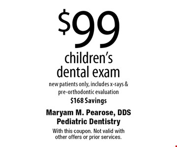 $99 children's dental exam new patients only, includes x-rays & pre-orthodontic evaluation $168 Savings. With this coupon. Not valid with other offers or prior services.