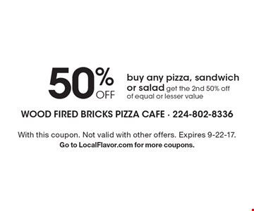 50% OFF pizza, sandwich or salad. Buy any pizza, sandwich or salad, get the 2nd 50% off of equal or lesser value. With this coupon. Not valid with other offers. Expires 9-22-17. Go to LocalFlavor.com for more coupons.