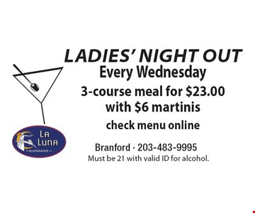 Ladies' Night Out. Every Wednesday $23.00. 3-course meal with $6 martinis. Check menu online. Must be 21 with valid ID for alcohol.