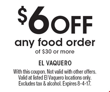 $6 Off Any Food Order Of $30 Or More. With this coupon. Not valid with other offers. Valid at listed El Vaquero locations only. Excludes tax & alcohol. Expires 8-4-17.