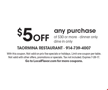 $5 Off any purchase of $30 or more - dinner only dine in only. With this coupon. Not valid on prix fixe specials or holidays. Limit one coupon per table. Not valid with other offers, promotions or specials. Tax not included. Expires 7-28-17. Go to LocalFlavor.com for more coupons.