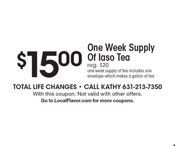 $15.00 for One Week Supply Of Iaso Tea. Reg. $20. One week supply of tea includes one envelope which makes a gallon of tea. With this coupon. Not valid with other offers. Go to LocalFlavor.com for more coupons.