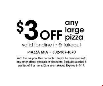 $3 off any large pizza. Valid for dine in & takeout. With this coupon. One per table. Cannot be combined with any other offers, specials or discounts. Excludes alcohol & parties of 8 or more. Dine in or takeout. Expires 8-4-17.