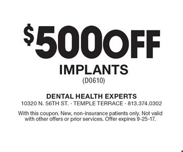 $500 Off Implants (D0610). With this coupon. New, non-insurance patients only. Not valid with other offers or prior services. Offer expires 9-25-17.