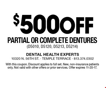 $500Off Partial or Complete Dentures (D5010, D5120, D5213, D5214). With this coupon. Discount applies to full set. New, non-insurance patients only. Not valid with other offers or prior services. Offer expires 11-20-17.