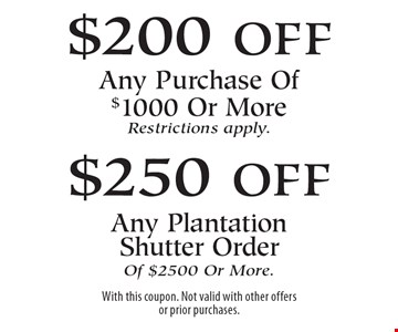 $200 off Any Purchase Of $1000 Or More Restrictions apply. $250 off Any Plantation Shutter Order Of $2500 Or More. With this coupon. Not valid with other offers or prior purchases.