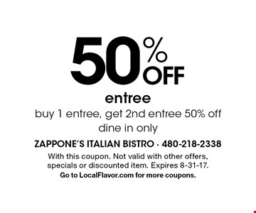50% OFF entree. Buy 1 entree, get 2nd entree 50% off dine in only. With this coupon. Not valid with other offers, specials or discounted item. Expires 8-31-17. Go to LocalFlavor.com for more coupons.
