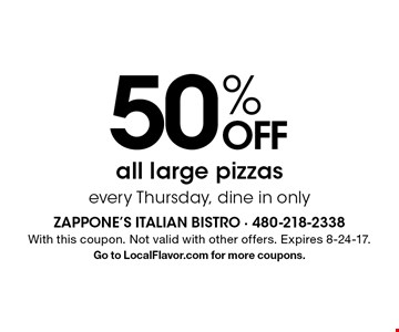 50% OFF all large pizzas. Every Thursday, dine in only. With this coupon. Not valid with other offers. Expires 8-24-17. Go to LocalFlavor.com for more coupons.