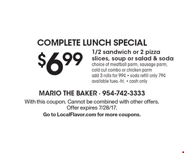 complete lunch special $6.99 1/2 sandwich or 2 pizza slices, soup or salad & soda choice of meatball parm, sausage parm, cold cut combo or chicken parm add 3 rolls for 99¢ - soda refill only 79¢ available tues.-fri. - cash only. With this coupon. Cannot be combined with other offers. Offer expires 7/28/17. Go to LocalFlavor.com for more coupons.