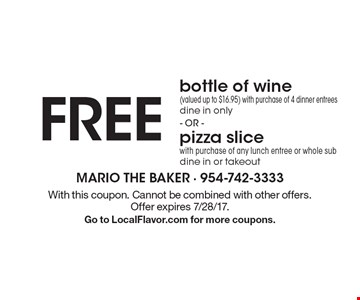 FREE bottle of wine(valued up to $16.95) with purchase of 4 dinner entrees dine in only - OR - pizza slicewith purchase of any lunch entree or whole sub dine in or takeout. With this coupon. Cannot be combined with other offers. Offer expires 7/28/17. Go to LocalFlavor.com for more coupons.