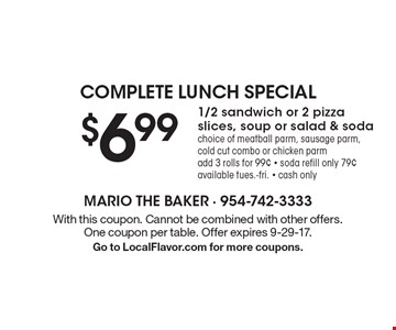 Complete lunch special $6.99 1/2 sandwich or 2 pizza slices, soup or salad & soda choice of meatball parm, sausage parm, cold cut combo or chicken parm add 3 rolls for 99¢ - soda refill only 79¢ available tues.-fri. - cash only. With this coupon. Cannot be combined with other offers. One coupon per table. Offer expires 9-29-17. Go to LocalFlavor.com for more coupons.