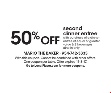 50% Off Second Dinner Entree With Purchase Of A Dinner Entree Of Equal Or Greater Value & 2 Beverages. Dine in only. With this coupon. Cannot be combined with other offers. One coupon per table. Offer expires 11-3-17. Go to LocalFlavor.com for more coupons.