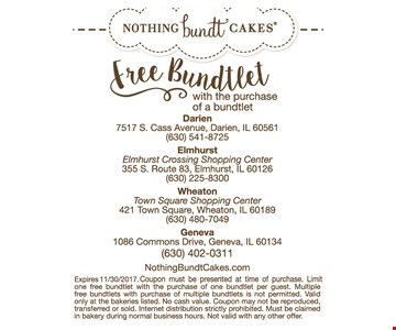 Free Bundtlet. With purchase of a Bundtlet. Expires 11/30/17. Coupon must be presented at time of purchase. Limit one free Bundtlet with the purchase of one Bundtlet per guest. Multiple free Bundtlets with purchase of multiple is not permitted. Valid only at the bakeries listed. No cash value. Coupon may not be reproduced, transferred or sold. Internet distribution strictly prohibited. Must be claimed in bakery during normal business hours. Not valid with any other offer.