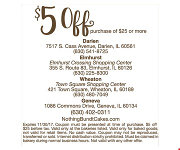 $5 off purchase of $25 or more. Expires 11/30/17. Coupon must be presented at time of purchase. $5 off $25 before tax. Valid only at the bakeries listed. Valid only for baked goods; not valid for retail items. No cash value. Coupon may not be reproduced, transferred or sold. Internet distribution strictly prohibited. Must be claimed in bakery during normal business hours. Not valid with any other offer.