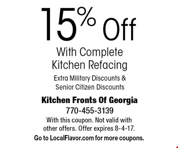 15% Off With Complete Kitchen Refacing Extra Military Discounts & Senior Citizen Discounts. With this coupon. Not valid with other offers. Offer expires 8-4-17. Go to LocalFlavor.com for more coupons.