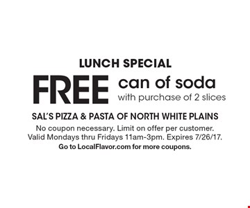 Lunch Special FREE can of soda with purchase of 2 slices. No coupon necessary. Limit on offer per customer. Valid Mondays thru Fridays 11am-3pm. Expires 7/26/17. Go to LocalFlavor.com for more coupons.