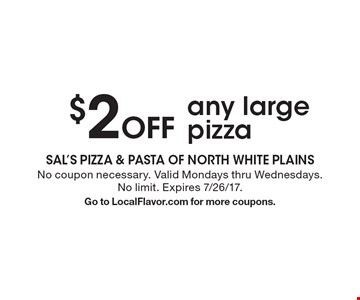 $2 Off any large pizza. No coupon necessary. Valid Mondays thru Wednesdays. No limit. Expires 7/26/17. Go to LocalFlavor.com for more coupons.