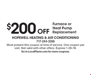 $200 Off Furnace or Heat Pump Replacement. Must present this coupon at time of service. One coupon per visit. Not valid with other offers. Expires 1-26-18. Go to LocalFlavor.com for more coupons.
