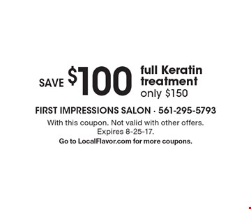 Save $100 full Keratin treatment, only $150. With this coupon. Not valid with other offers. Expires 8-25-17. Go to LocalFlavor.com for more coupons.