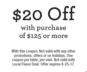 $20 Off with purchase of $125 or more. With this coupon. Not valid with any other promotions, offers or on holidays. One coupon per table, per visit. Not valid with Local Flavor Deal. Offer expires 8-25-17.
