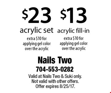 $13 acrylic fill-in extra $10 for applying gel color over the acrylic. $23 acrylic set extra $10 for applying gel color over the acrylic. Valid at Nails Two & Suki only. Not valid with other offers. Offer expires 8/25/17.