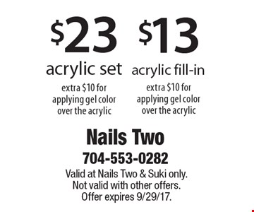 $13 acrylic fill-in (extra $10 for applying gel color over the acrylic) OR $23 acrylic set (extra $10 for applying gel color over the acrylic). Valid at Nails Two & Suki only. Not valid with other offers. Offer expires 9/29/17.