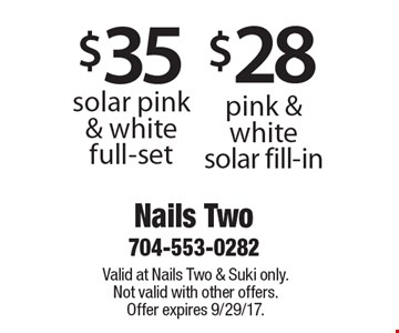 $28 pink & white solar fill-in OR $35 solar pink & white full-set. Valid at Nails Two & Suki only. Not valid with other offers. Offer expires 9/29/17.