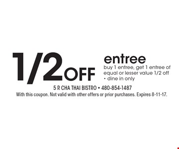1/2OFF entree. Buy 1 entree, get 1 entree of equal or lesser value 1/2 off. Dine in only. With this coupon. Not valid with other offers or prior purchases. Expires 8-11-17.