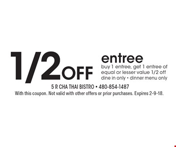 1/2OFF entree - buy 1 entree, get 1 entree of equal or lesser value 1/2 off, dine in only - dinner menu only. With this coupon. Not valid with other offers or prior purchases. Expires 2-9-18.