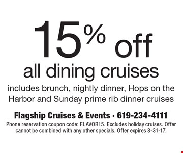 15% off all dining cruises. Includes brunch, nightly dinner, Hops on the Harbor and Sunday prime rib dinner cruises. Phone reservation coupon code: FLAVOR15. Excludes holiday cruises. Offer cannot be combined with any other specials. Offer expires 8-31-17.