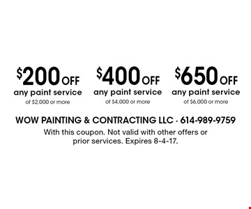 $650 off any paint service of $6,000 or more OR $400 off any paint service of $4,000 or more OR $200 off any paint service of $2,000 or more. With this coupon. Not valid with other offers or prior services. Expires 8-4-17.