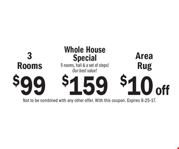 $99 3 Rooms or $10 off Area Rug or $159 Whole House Special 5 rooms, hall & a set of steps! Our best value! Not to be combined with any other offer. With this coupon. Expires 8-25-17.