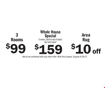 Carpet cleaning as low as $99. $99 for 3 Rooms OR $10 off Area Rug OR $159 Whole House Special (5 rooms, hall & a set of steps!) Our best value! Not to be combined with any other offer. With this coupon. Expires 9-29-17.