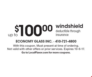 Up to $100 windshield. Deductible through insurance. With this coupon. Must present at time of ordering. Not valid with other offers or prior services. Expires 10-6-17. Go to LocalFlavor.com for more coupons.
