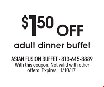 $1.50 OFF adult dinner buffet. With this coupon. Not valid with other offers. Expires 11/10/17.