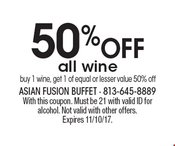50% OFF all wine buy 1 wine, get 1 of equal or lesser value 50% off. With this coupon. Must be 21 with valid ID for alcohol. Not valid with other offers.Expires 11/10/17.
