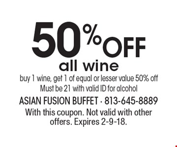 50% OFF all wine buy 1 wine, get 1 of equal or lesser value 50% off. Must be 21 with valid ID for alcohol. With this coupon. Not valid with other offers. Expires 2-9-18.