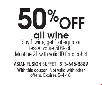 50% OFF all wine. Buy 1 wine, get 1 of equal or lesser value 50% off. Must be 21 with valid ID for alcohol. With this coupon. Not valid with other offers. Expires 5-4-18.