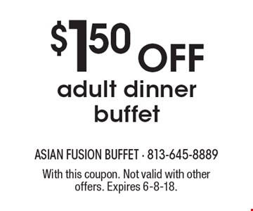 $1.50 OFF adult dinner buffet. With this coupon. Not valid with other offers. Expires 6-8-18.