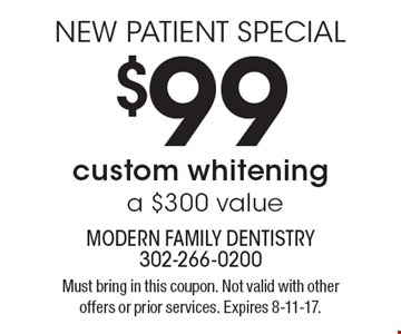 NEW PATIENT SPECIAL. $99 custom whitening (a $300 value). Must bring in this coupon. Not valid with other offers or prior services. Expires 8-11-17.