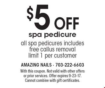 $5 off spa pedicure all spa pedicures. Includes free callus removal. Limit 1 per customer. With this coupon. Not valid with other offers or prior services. Offer expires 9-23-17. Cannot combine with gift certificates.