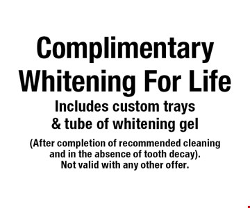 Complimentary Whitening For Life. Includes custom trays & tube of whitening gel (after completion of recommended cleaning and in the absence of tooth decay). Not valid with any other offer.