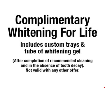 Complimentary whitening for life. Includes custom trays & tube of whitening gel. After completion of recommended cleaning and in the absence of tooth decay. Not valid with any other offer.