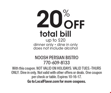 20% off total bill. Up to $20 dinner only. Dine in only does not include alcohol. With this coupon. Not valid on holidays. Valid Tues.-Thurs. only. Dine in only. Not valid with other offers or deals. One coupon per check or table. Expires 10-16-17. Go to LocalFlavor.com for more coupons.